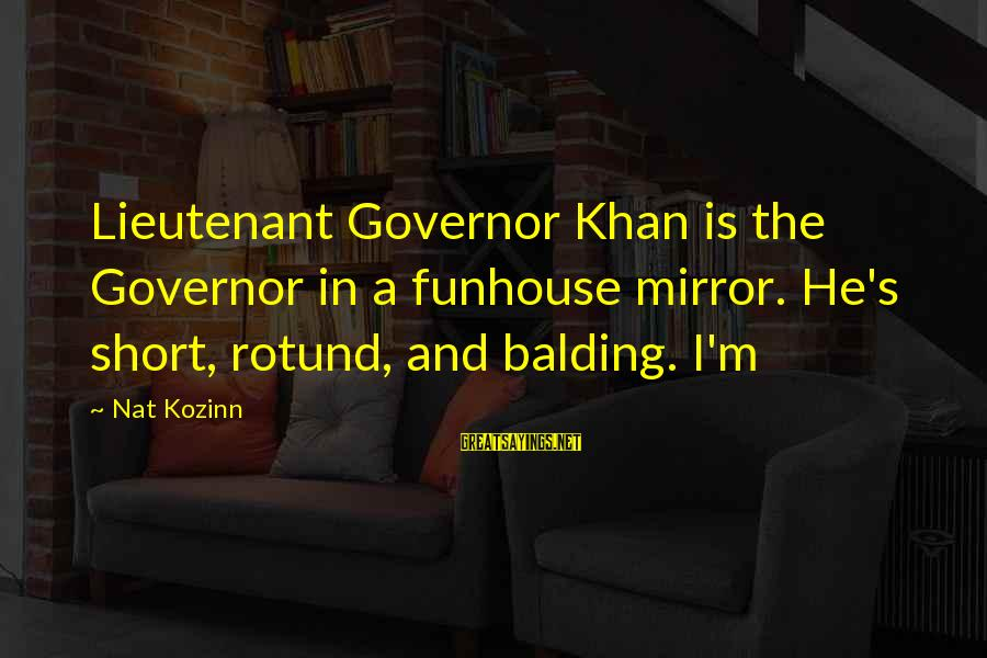 Deputy Peck Sayings By Nat Kozinn: Lieutenant Governor Khan is the Governor in a funhouse mirror. He's short, rotund, and balding.