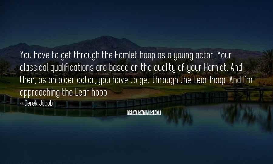 Derek Jacobi Sayings: You have to get through the Hamlet hoop as a young actor. Your classical qualifications