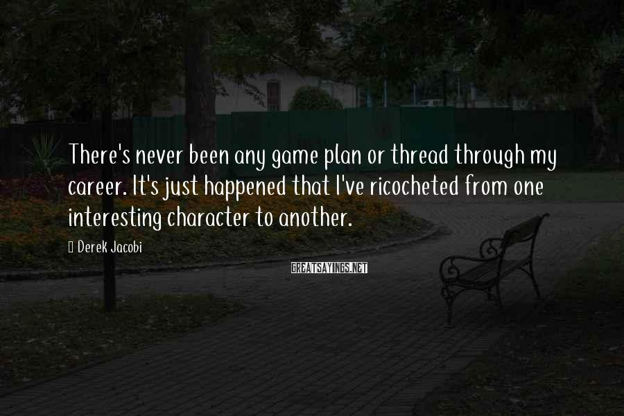 Derek Jacobi Sayings: There's never been any game plan or thread through my career. It's just happened that