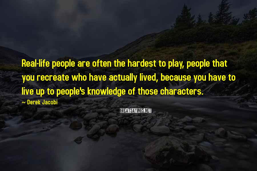 Derek Jacobi Sayings: Real-life people are often the hardest to play, people that you recreate who have actually