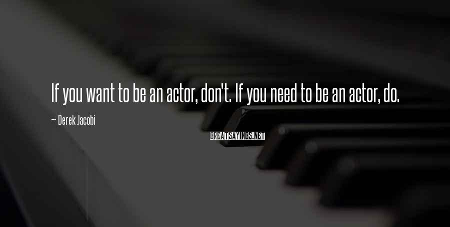 Derek Jacobi Sayings: If you want to be an actor, don't. If you need to be an actor,