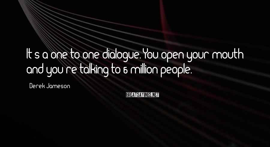 Derek Jameson Sayings: It's a one-to-one dialogue. You open your mouth and you're talking to 6 million people.