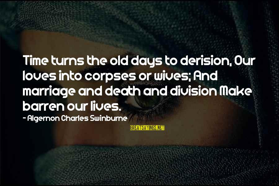 Derision Sayings By Algernon Charles Swinburne: Time turns the old days to derision, Our loves into corpses or wives; And marriage