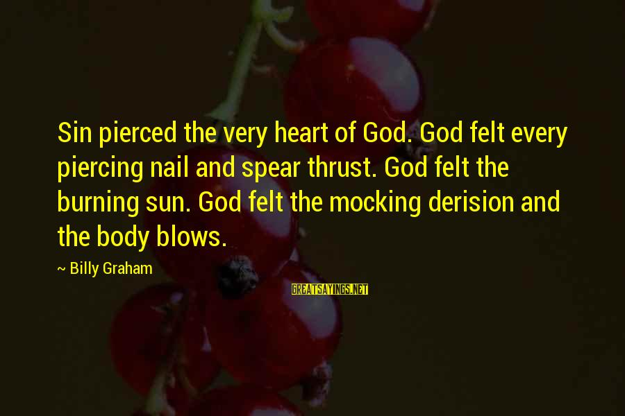 Derision Sayings By Billy Graham: Sin pierced the very heart of God. God felt every piercing nail and spear thrust.
