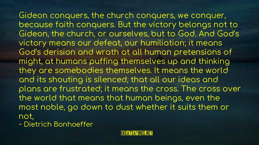 Derision Sayings By Dietrich Bonhoeffer: Gideon conquers, the church conquers, we conquer, because faith conquers. But the victory belongs not