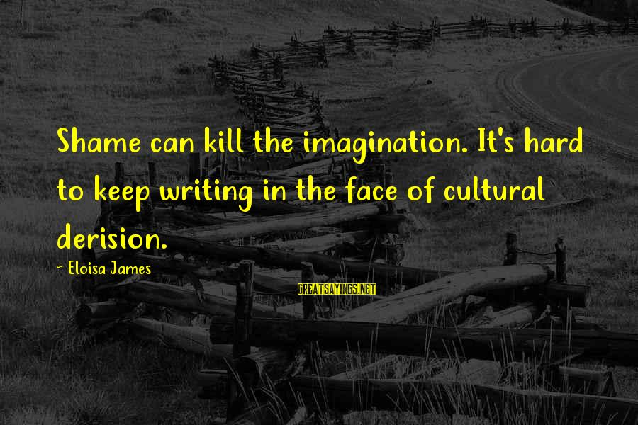 Derision Sayings By Eloisa James: Shame can kill the imagination. It's hard to keep writing in the face of cultural