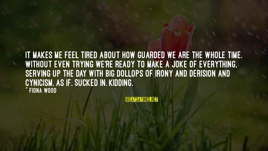 Derision Sayings By Fiona Wood: It makes me feel tired about how guarded we are the whole time. Without even