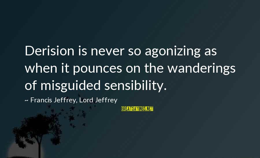 Derision Sayings By Francis Jeffrey, Lord Jeffrey: Derision is never so agonizing as when it pounces on the wanderings of misguided sensibility.