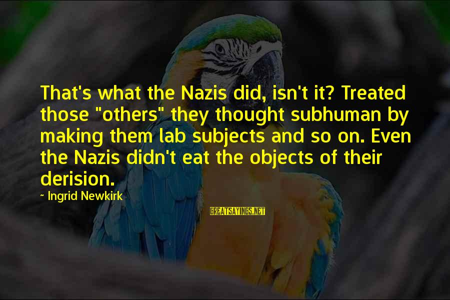 """Derision Sayings By Ingrid Newkirk: That's what the Nazis did, isn't it? Treated those """"others"""" they thought subhuman by making"""