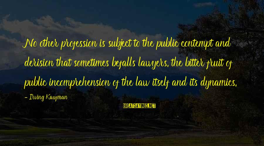 Derision Sayings By Irving Kaufman: No other profession is subject to the public contempt and derision that sometimes befalls lawyers.