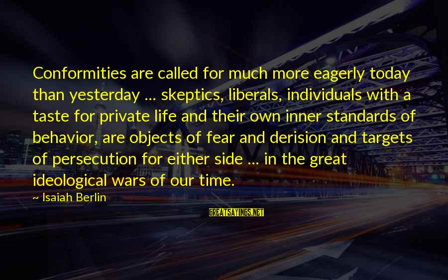 Derision Sayings By Isaiah Berlin: Conformities are called for much more eagerly today than yesterday ... skeptics, liberals, individuals with