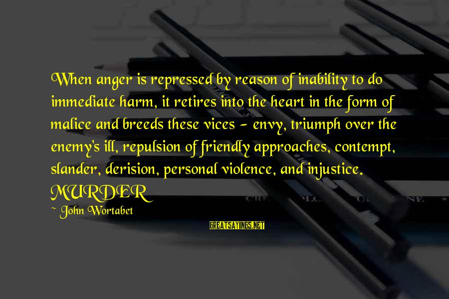 Derision Sayings By John Wortabet: When anger is repressed by reason of inability to do immediate harm, it retires into