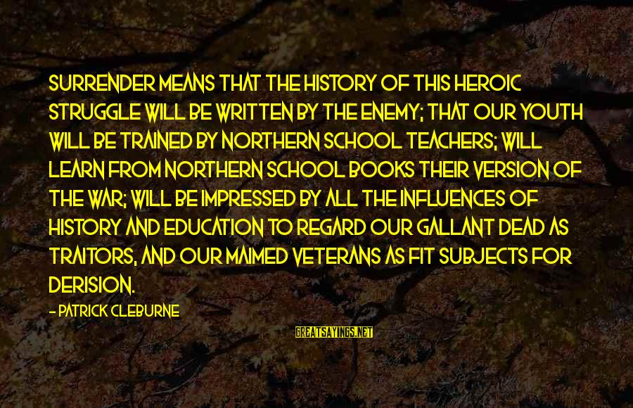 Derision Sayings By Patrick Cleburne: Surrender means that the history of this heroic struggle will be written by the enemy;