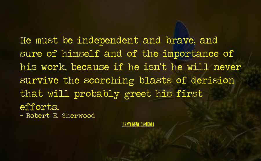 Derision Sayings By Robert E. Sherwood: He must be independent and brave, and sure of himself and of the importance of
