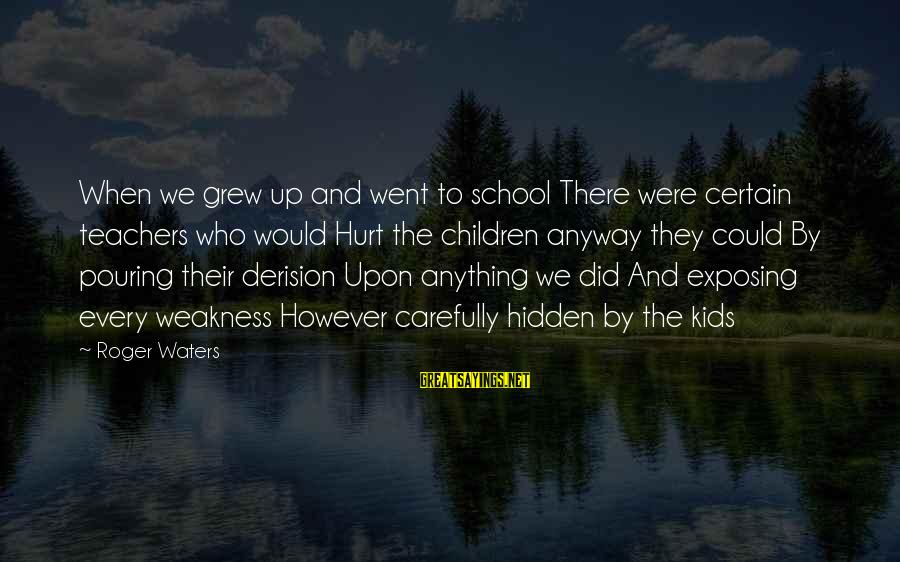Derision Sayings By Roger Waters: When we grew up and went to school There were certain teachers who would Hurt