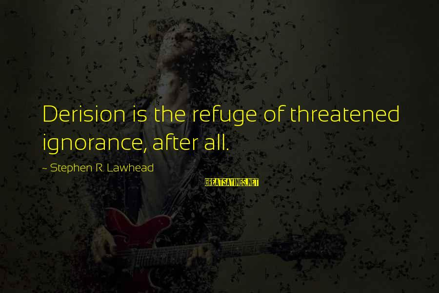 Derision Sayings By Stephen R. Lawhead: Derision is the refuge of threatened ignorance, after all.