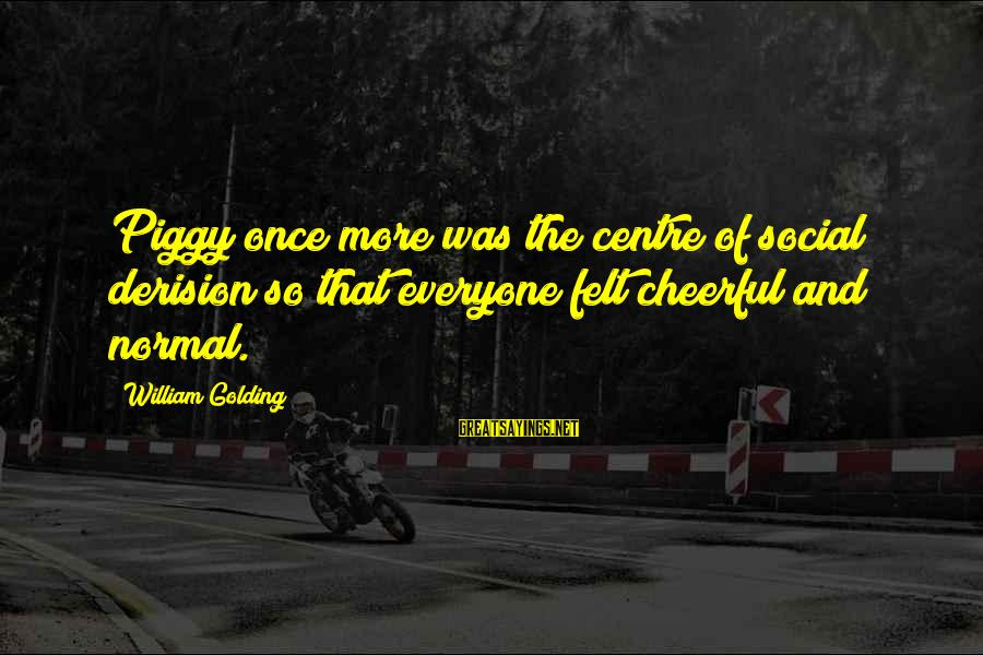 Derision Sayings By William Golding: Piggy once more was the centre of social derision so that everyone felt cheerful and