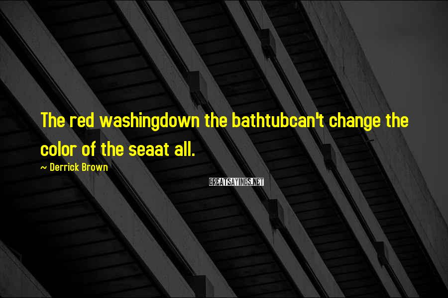 Derrick Brown Sayings: The red washingdown the bathtubcan't change the color of the seaat all.