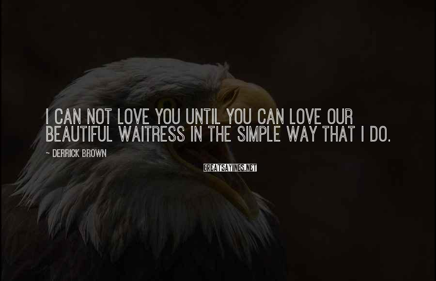 Derrick Brown Sayings: I can not love you until you can love our beautiful waitress in the simple