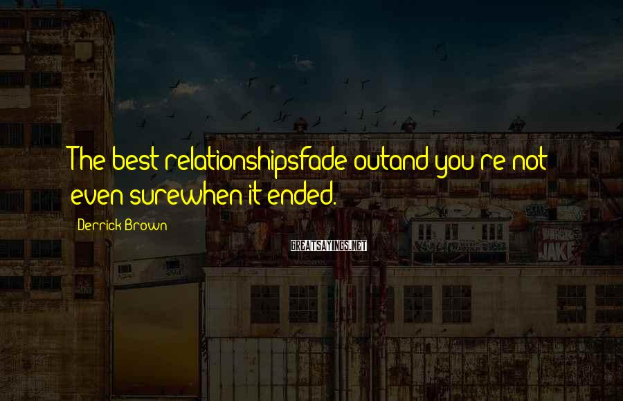 Derrick Brown Sayings: The best relationshipsfade outand you're not even surewhen it ended.