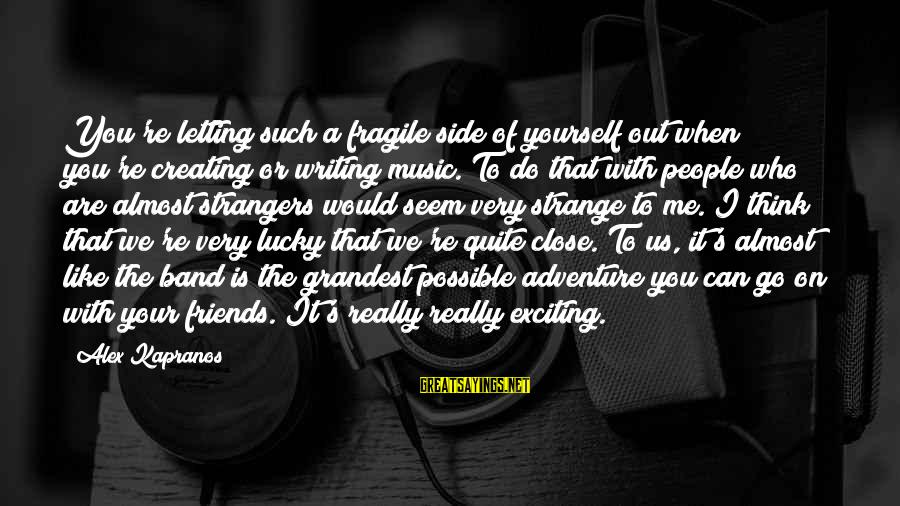 Derrick Brown Sayings By Alex Kapranos: You're letting such a fragile side of yourself out when you're creating or writing music.