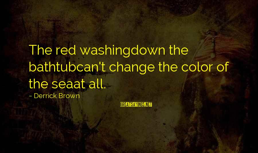 Derrick Brown Sayings By Derrick Brown: The red washingdown the bathtubcan't change the color of the seaat all.