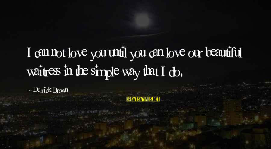 Derrick Brown Sayings By Derrick Brown: I can not love you until you can love our beautiful waitress in the simple