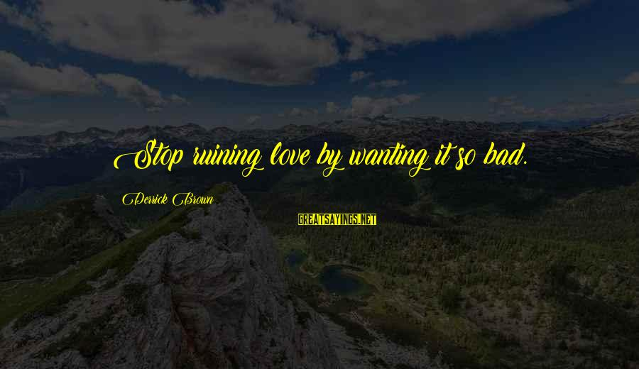 Derrick Brown Sayings By Derrick Brown: Stop ruining love by wanting it so bad.
