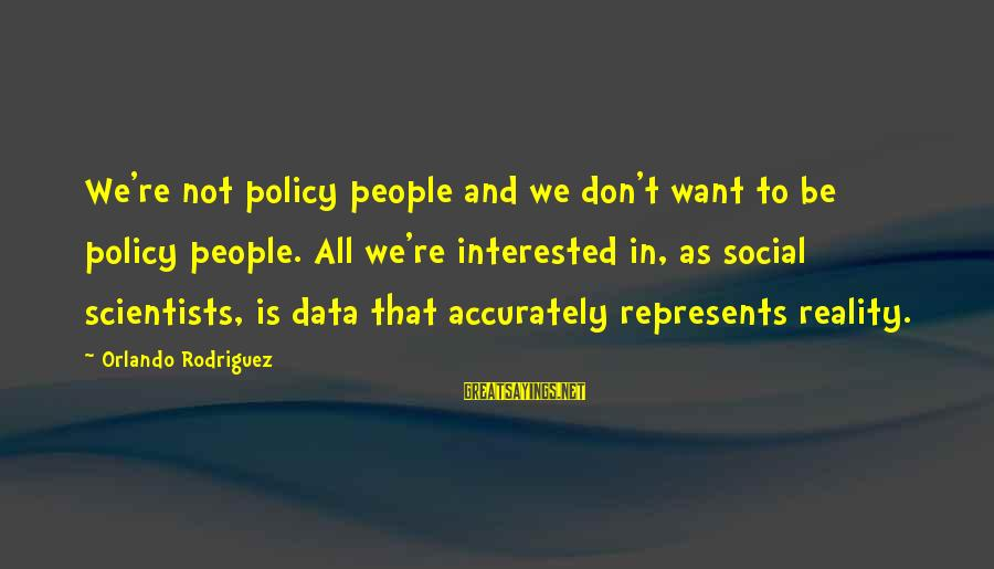 Derrick Brown Sayings By Orlando Rodriguez: We're not policy people and we don't want to be policy people. All we're interested