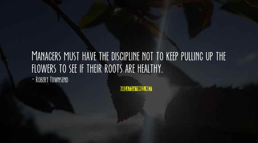 Derrick Brown Sayings By Robert Townsend: Managers must have the discipline not to keep pulling up the flowers to see if