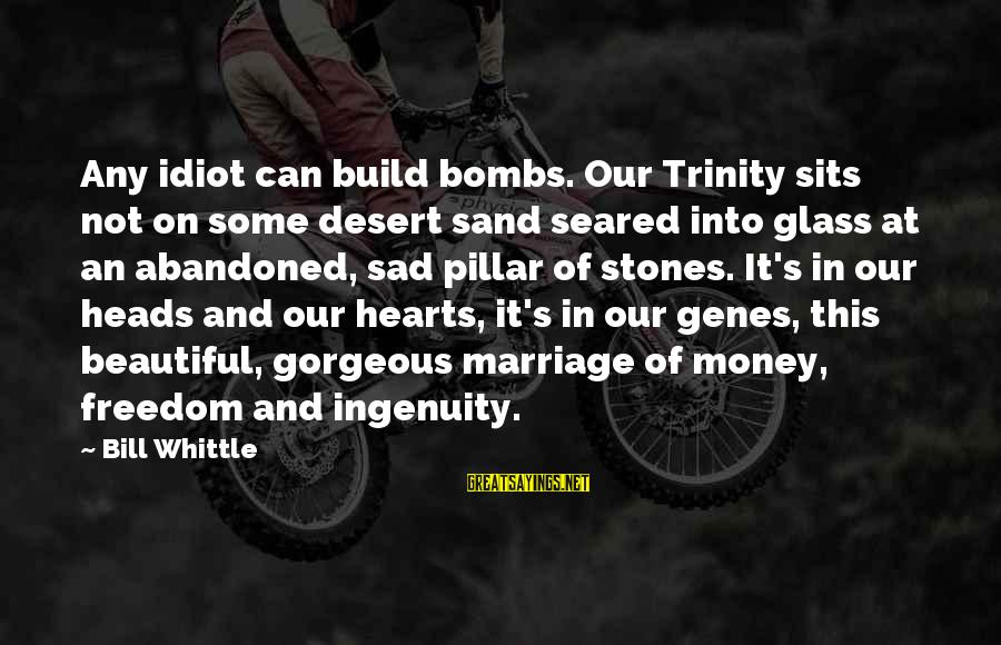 Desert Sand Sayings By Bill Whittle: Any idiot can build bombs. Our Trinity sits not on some desert sand seared into