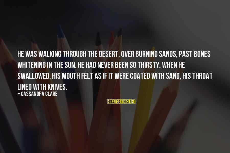 Desert Sand Sayings By Cassandra Clare: He was walking through the desert, over burning sands, past bones whitening in the sun.