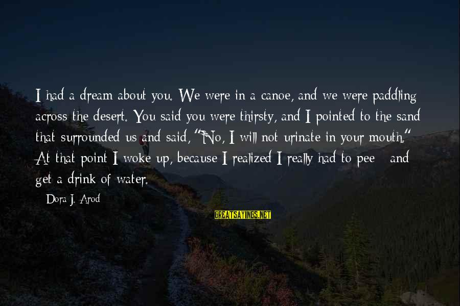 Desert Sand Sayings By Dora J. Arod: I had a dream about you. We were in a canoe, and we were paddling