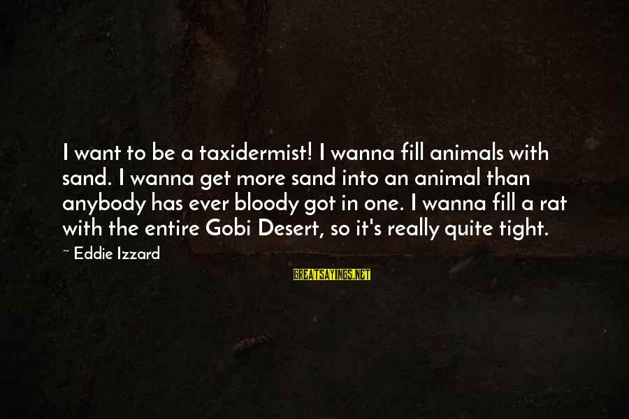 Desert Sand Sayings By Eddie Izzard: I want to be a taxidermist! I wanna fill animals with sand. I wanna get