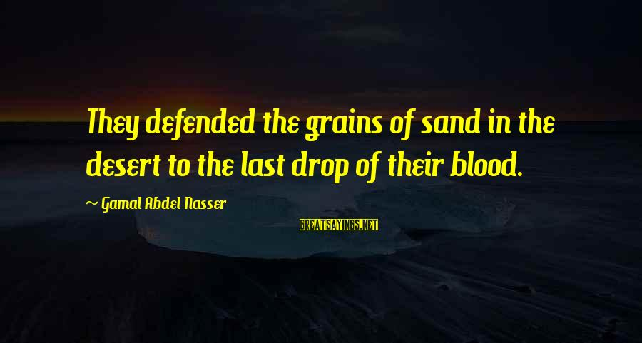Desert Sand Sayings By Gamal Abdel Nasser: They defended the grains of sand in the desert to the last drop of their