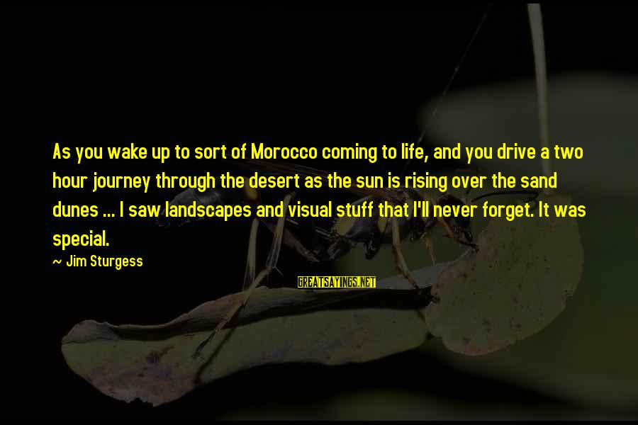 Desert Sand Sayings By Jim Sturgess: As you wake up to sort of Morocco coming to life, and you drive a