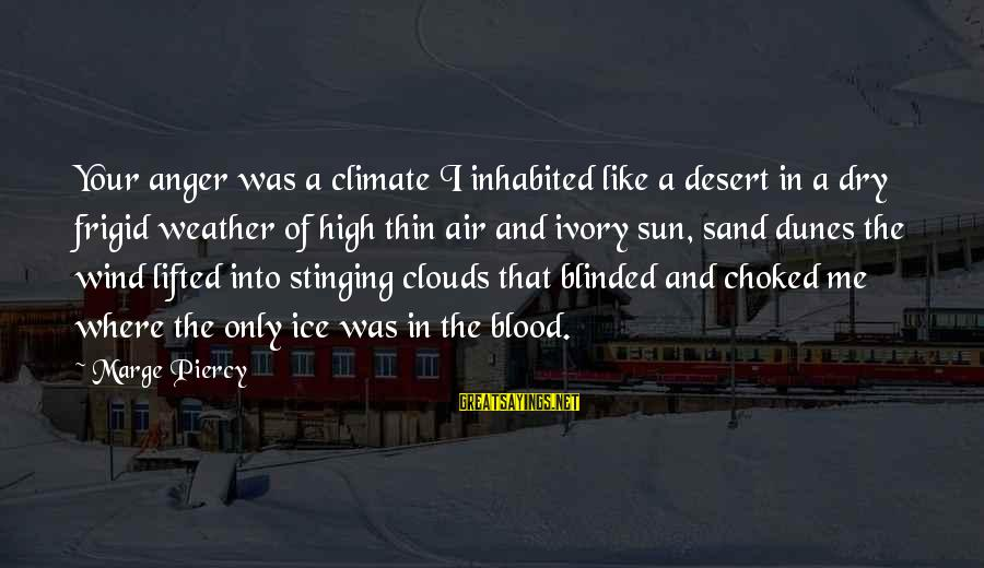 Desert Sand Sayings By Marge Piercy: Your anger was a climate I inhabited like a desert in a dry frigid weather