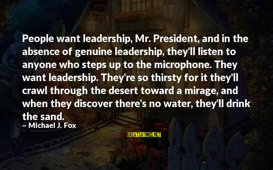Desert Sand Sayings By Michael J. Fox: People want leadership, Mr. President, and in the absence of genuine leadership, they'll listen to