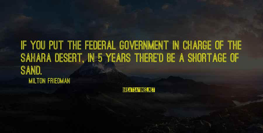 Desert Sand Sayings By Milton Friedman: If you put the federal government in charge of the Sahara Desert, in 5 years