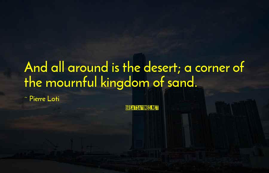 Desert Sand Sayings By Pierre Loti: And all around is the desert; a corner of the mournful kingdom of sand.