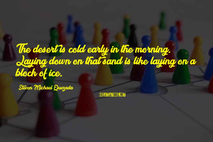 Desert Sand Sayings By Steven Michael Quezada: The desert is cold early in the morning. Laying down on that sand is like