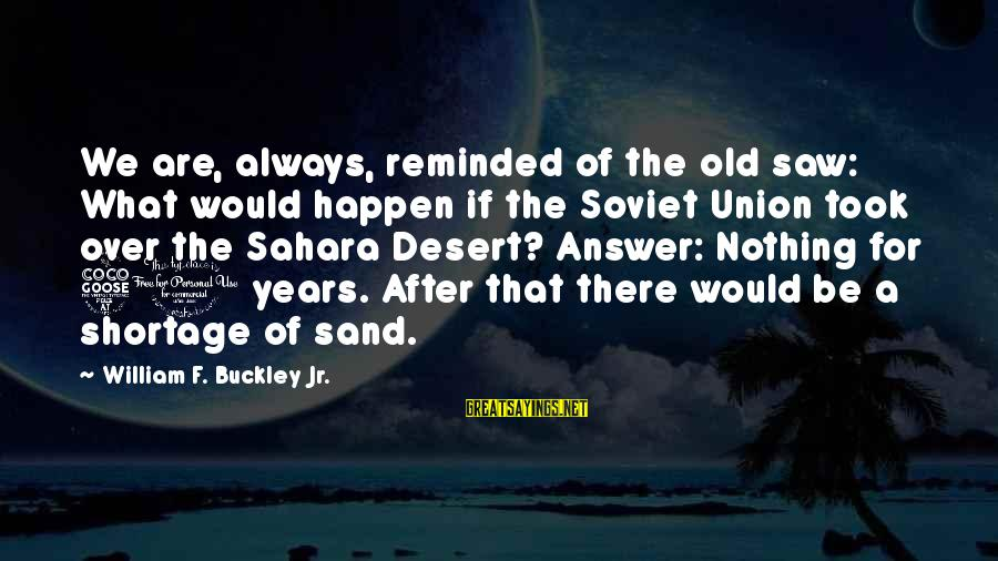 Desert Sand Sayings By William F. Buckley Jr.: We are, always, reminded of the old saw: What would happen if the Soviet Union
