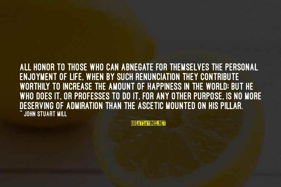 Deserving Happiness Sayings By John Stuart Mill: All honor to those who can abnegate for themselves the personal enjoyment of life, when