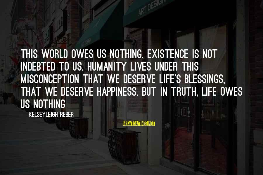 Deserving Happiness Sayings By Kelseyleigh Reber: This world owes us nothing. Existence is not indebted to us. Humanity lives under this