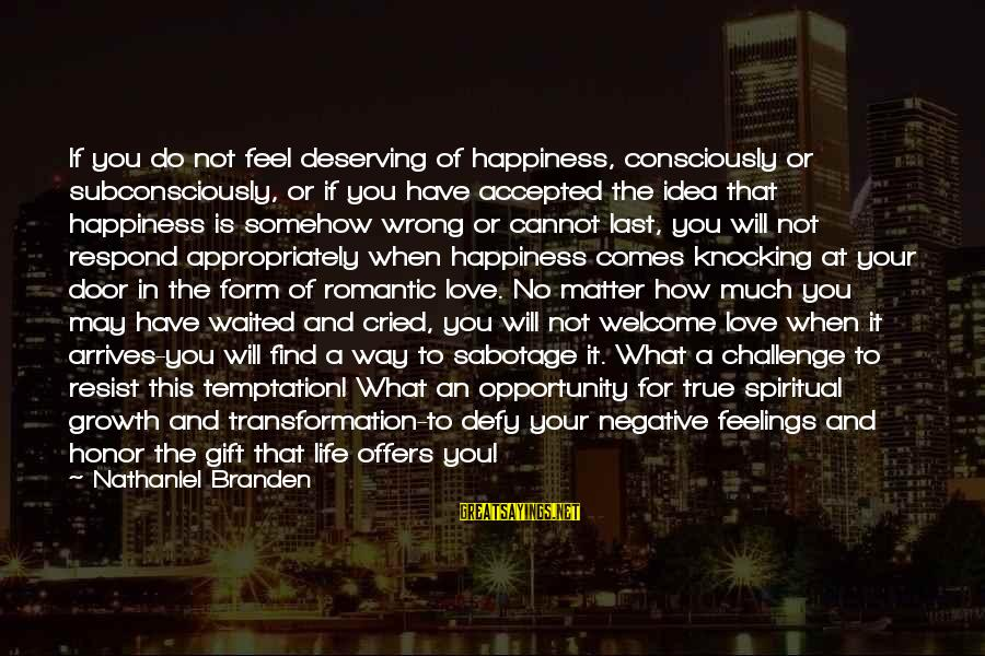 Deserving Happiness Sayings By Nathaniel Branden: If you do not feel deserving of happiness, consciously or subconsciously, or if you have