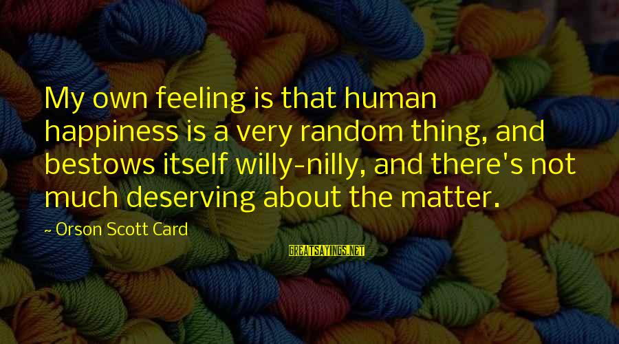 Deserving Happiness Sayings By Orson Scott Card: My own feeling is that human happiness is a very random thing, and bestows itself