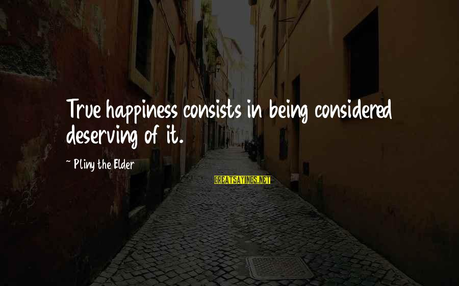 Deserving Happiness Sayings By Pliny The Elder: True happiness consists in being considered deserving of it.