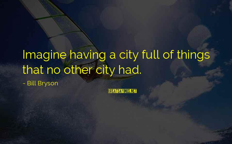 Deserving To Be Treated Better Sayings By Bill Bryson: Imagine having a city full of things that no other city had.