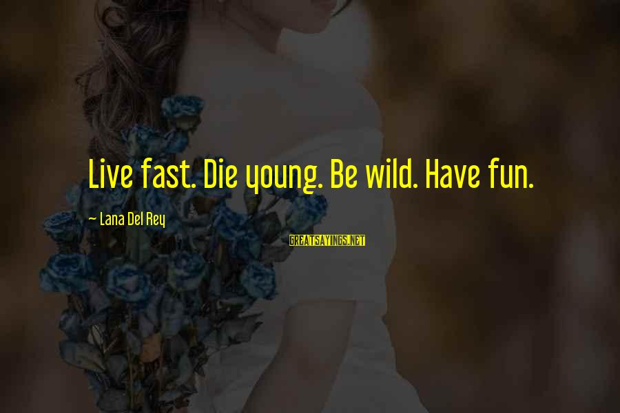 Deserving To Be Treated Better Sayings By Lana Del Rey: Live fast. Die young. Be wild. Have fun.