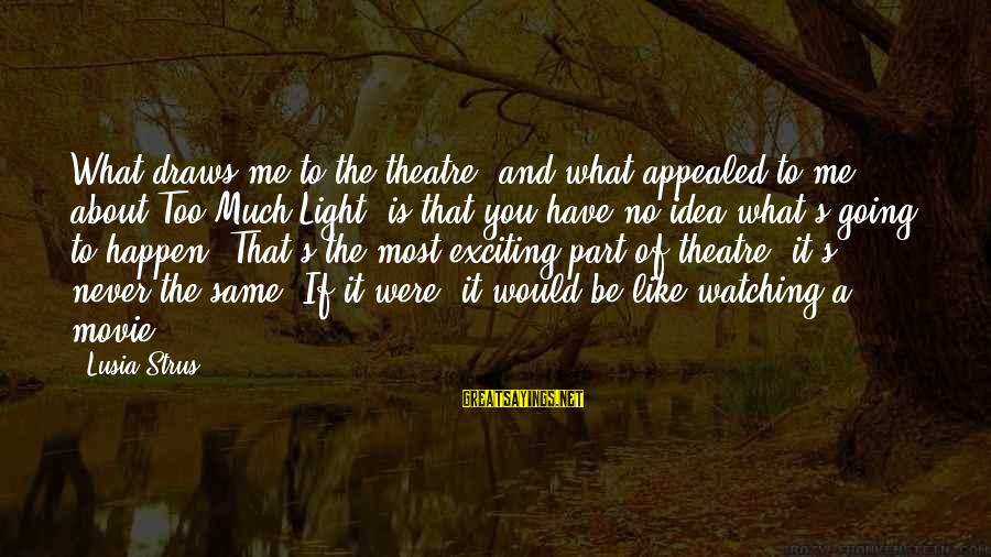 Deserving To Be Treated Better Sayings By Lusia Strus: What draws me to the theatre, and what appealed to me about Too Much Light,